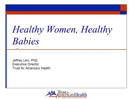 Healthy Women, Healthy Babies Jeffrey Levi, PhD Executive Director Trust for America's Health.