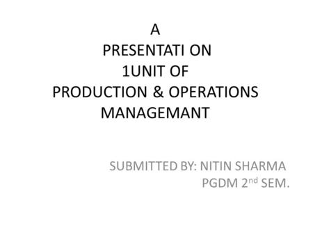 A PRESENTATI ON 1UNIT OF PRODUCTION & OPERATIONS MANAGEMANT SUBMITTED BY: NITIN SHARMA PGDM 2 nd SEM.