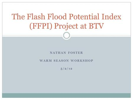 NATHAN FOSTER WARM SEASON WORKSHOP 5/2/12 The Flash Flood Potential Index (FFPI) Project at BTV.