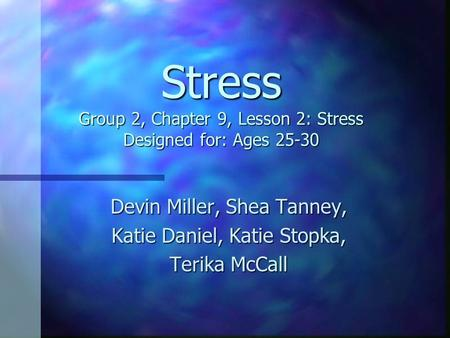 Stress Group 2, Chapter 9, Lesson 2: Stress Designed for: Ages 25-30 Devin Miller, Shea Tanney, Katie Daniel, Katie Stopka, Terika McCall.