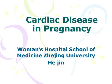 Cardiac Disease in Pregnancy Woman ' s Hospital School of Medicine Zhejing University He jin.