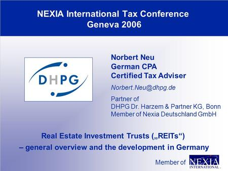 "NEXIA International Tax Conference Geneva 2006 Member of Real Estate Investment Trusts (""REITs"") – general overview and the development in Germany Norbert."