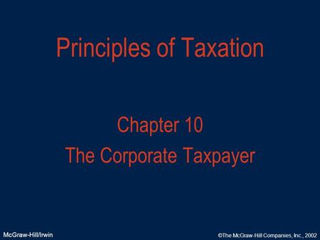 McGraw-Hill/Irwin ©The McGraw-Hill Companies, Inc., 2002 Principles of Taxation Chapter 10 The Corporate Taxpayer.