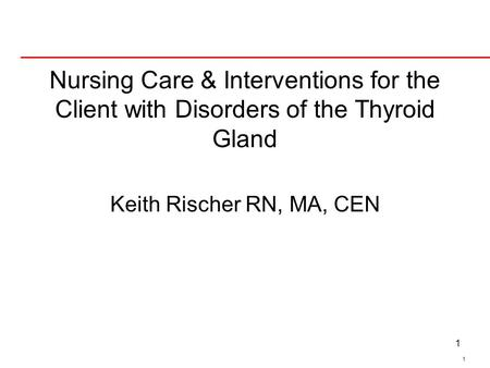 Nursing Care & Interventions for the Client with Disorders of the Thyroid Gland Keith Rischer RN, MA, CEN Hyperthyroid common endocrine disorder…graves.