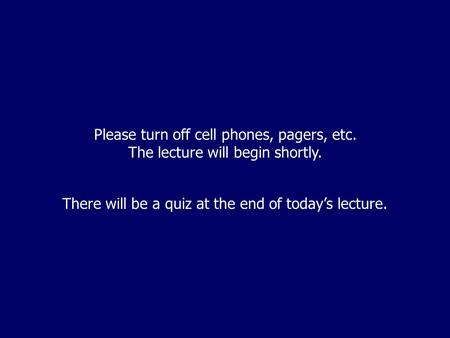 Please turn off cell phones, pagers, etc. The lecture will begin shortly. There will be a quiz at the end of today's lecture.