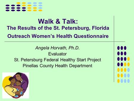 Walk & Talk: The Results of the St. Petersburg, Florida Outreach Women's Health Questionnaire Angela Horvath, Ph.D. Evaluator St. Petersburg Federal Healthy.