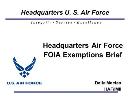 Headquarters U. S. Air Force I n t e g r i t y - S e r v i c e - E x c e l l e n c e Headquarters Air Force FOIA Exemptions Brief Della Macias HAF/IMII.