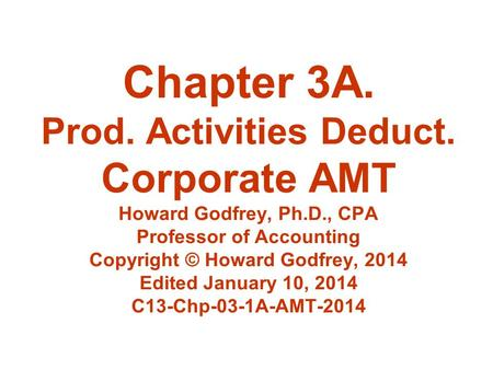 Chapter 3A. Prod. Activities Deduct. Corporate AMT Howard Godfrey, Ph.D., CPA Professor of Accounting Copyright © Howard Godfrey, 2014 Edited January 10,