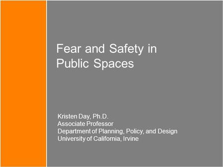 Fear and Safety in Public Spaces Kristen Day, Ph.D. Associate Professor Department of Planning, Policy, and Design University of California, Irvine.