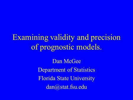 Examining validity and precision of prognostic models. Dan McGee Department of Statistics Florida State University