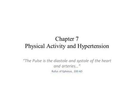 "Chapter 7 Physical Activity and Hypertension ""The Pulse is the diastole and systole of the heart and arteries…"" Rufus of Ephesus, 200 AD."