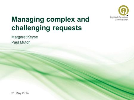Managing complex and challenging requests Margaret Keyse Paul Mutch 21 May 2014.