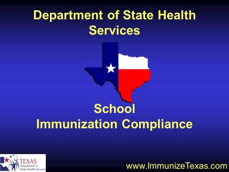 School Immunization Compliance www.ImmunizeTexas.com Department of State Health Services.