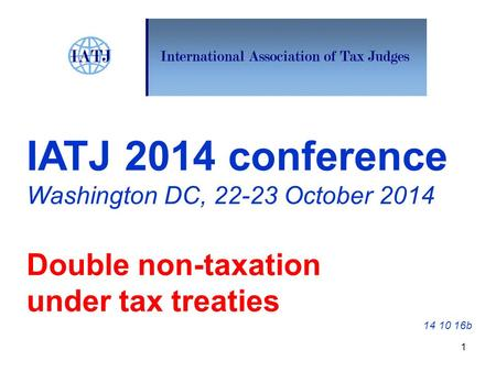 IATJ 2014 conference Washington DC, 22-23 October 2014 Double non-taxation under tax treaties 14 10 16b 1.