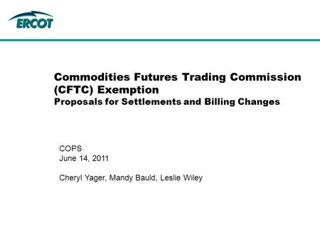 Commodities Futures Trading Commission (CFTC) Exemption Proposals for Settlements and Billing Changes COPS June 14, 2011 Cheryl Yager, Mandy Bauld, Leslie.
