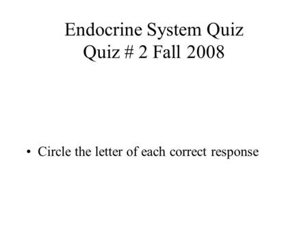 Endocrine System Quiz Quiz # 2 Fall 2008 Circle the letter of each correct response.