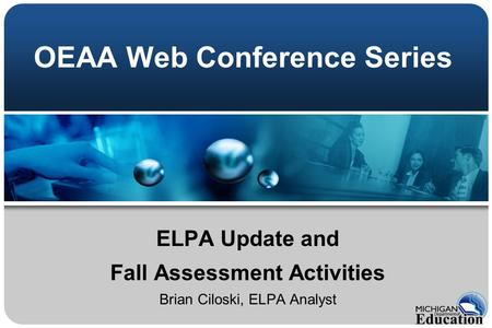 OEAA Web Conference Series ELPA Update and Fall Assessment Activities Brian Ciloski, ELPA Analyst.