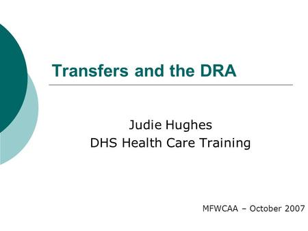 Transfers and the DRA Judie Hughes DHS Health Care Training MFWCAA – October 2007.