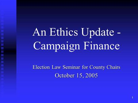 1 An Ethics Update - Campaign Finance Election Law Seminar for County Chairs October 15, 2005.