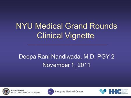 NYU Medical Grand Rounds Clinical Vignette Deepa Rani Nandiwada, M.D. PGY 2 November 1, 2011 U NITED S TATES D EPARTMENT OF V ETERANS A FFAIRS.