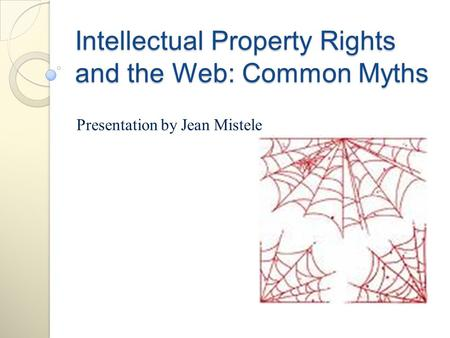 Intellectual Property Rights and the Web: Common Myths Presentation by Jean Mistele.