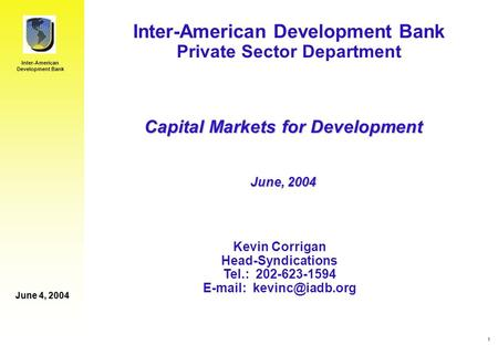 Inter-American Development Bank June 4, 2004 1 Inter-American Development Bank Private Sector Department Kevin Corrigan Head-Syndications Tel.: 202-623-1594.