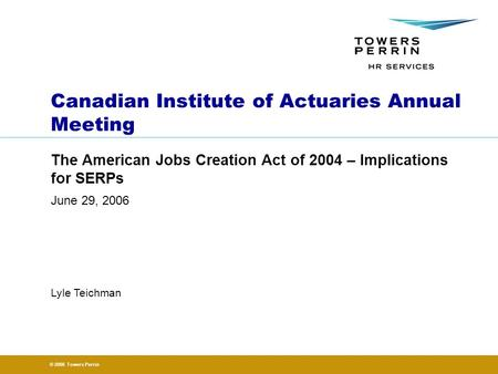 © 2006 Towers Perrin June 29, 2006 Lyle Teichman Canadian Institute of Actuaries Annual Meeting The American Jobs Creation Act of 2004 – Implications for.