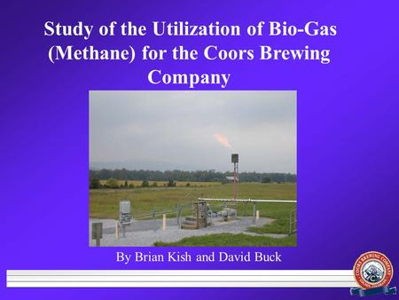 By Brian Kish and David Buck Study of the Utilization of Bio-Gas (Methane) for the Coors Brewing Company.