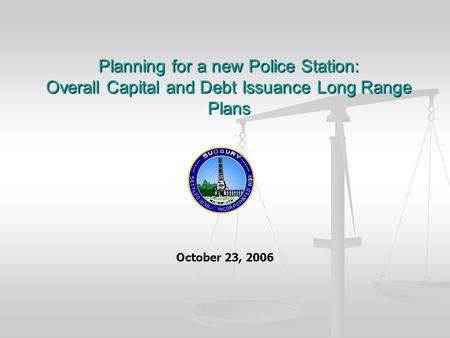 Planning for a new Police Station: Overall Capital and Debt Issuance Long Range Plans October 23, 2006.