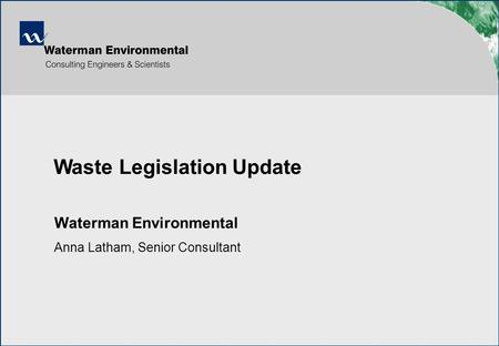  Waterman Environmental Anna Latham, Senior Consultant Waste Legislation Update.