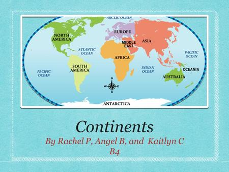 Continents By Rachel P, Angel B, and Kaitlyn C B4.