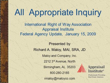 All Appropriate Inquiry International Right of Way Association Appraisal Institute Federal Agency Update, January 15, 2009 Presented by Richard A. Maloy,