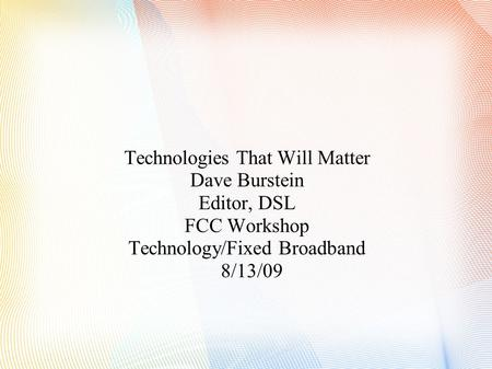Technologies That Will Matter Dave Burstein Editor, DSL FCC Workshop Technology/Fixed Broadband 8/13/09.