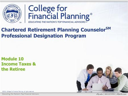 ©2013, College for Financial Planning, all rights reserved. Module 10 Income Taxes & the Retiree Chartered Retirement Planning Counselor SM Professional.