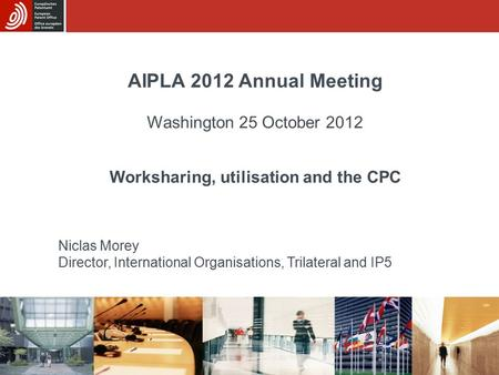 AIPLA 2012 Annual Meeting Washington 25 October 2012 Worksharing, utilisation and the CPC Niclas Morey Director, International Organisations, Trilateral.