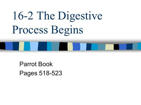 16-2 The Digestive Process Begins Parrot Book Pages 518-523.