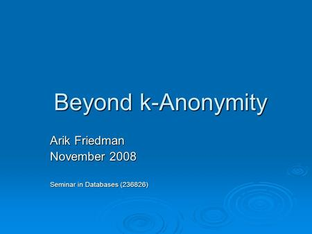 Beyond k-Anonymity Arik Friedman November 2008 Seminar in Databases (236826)