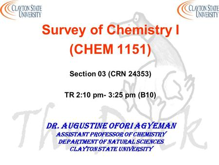 Survey of Chemistry I (CHEM 1151) Section 03 (CRN 24353) TR 2:10 pm- 3:25 pm (B10) DR. AUGUSTINE OFORI AGYEMAN Assistant professor of chemistry Department.
