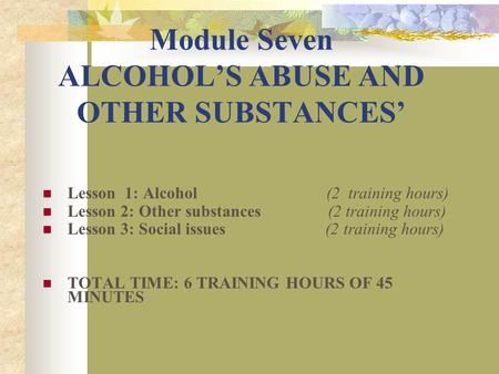 Module Seven ALCOHOL'S ABUSE AND OTHER SUBSTANCES' Lesson 1: Alcohol (2 training hours) Lesson 2: Other substances (2 training hours) Lesson 3: Social.