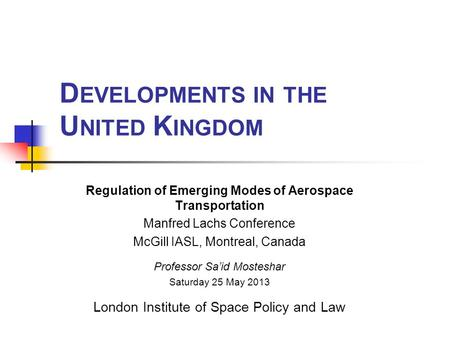 D EVELOPMENTS IN THE U NITED K INGDOM Regulation of Emerging Modes of Aerospace Transportation Manfred Lachs Conference McGill IASL, Montreal, Canada Professor.