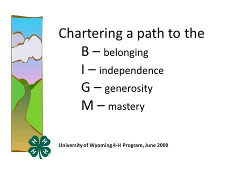 Chartering a path to the B – belonging I – independence G – generosity M – mastery University of Wyoming 4-H Program, June 2009.