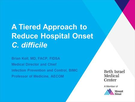 A Tiered Approach to Reduce Hospital Onset C. difficile Brian Koll, MD, FACP, FIDSA Medical Director and Chief Infection Prevention and Control, BIMC.