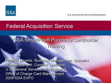 Federal Acquisition Service U.S. General Services Administration Roberto Devarie, Business Management Specialist Michael Bertty II, Contract Specialist.