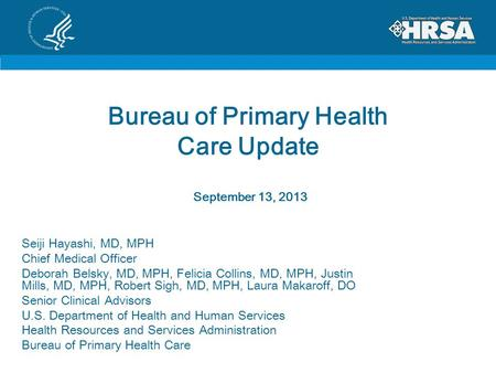 Bureau of Primary Health Care Update September 13, 2013 Seiji Hayashi, MD, MPH Chief Medical Officer Deborah Belsky, MD, MPH, Felicia Collins, MD, MPH,
