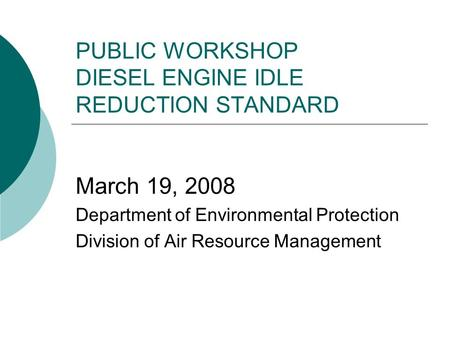 PUBLIC WORKSHOP DIESEL ENGINE IDLE REDUCTION STANDARD March 19, 2008 Department of Environmental Protection Division of Air Resource Management.