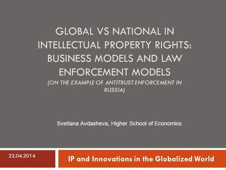 GLOBAL VS NATIONAL IN INTELLECTUAL PROPERTY RIGHTS: BUSINESS MODELS AND LAW ENFORCEMENT MODELS (ON THE EXAMPLE OF ANTITRUST ENFORCEMENT IN RUSSIA) IP and.