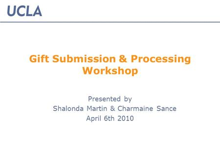 Gift Submission & Processing Workshop Presented by Shalonda Martin & Charmaine Sance April 6th 2010.