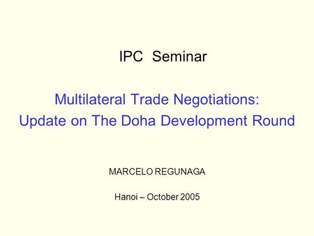 IPC Seminar Multilateral Trade Negotiations: Update on The Doha Development Round MARCELO REGUNAGA Hanoi – October 2005.