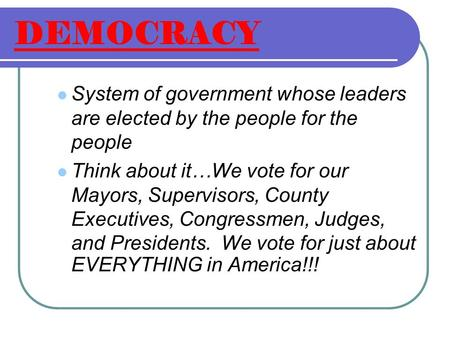 DEMOCRACY System of government whose leaders are elected by the people for the people Think about it…We vote for our Mayors, Supervisors, County Executives,