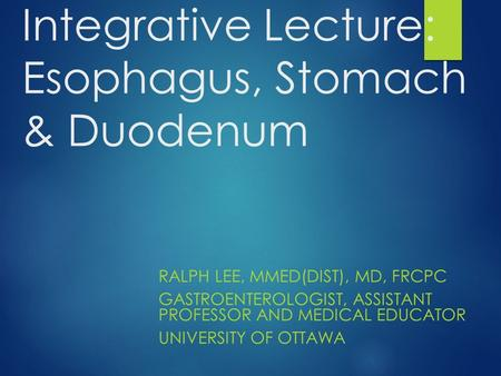 Integrative Lecture: Esophagus, Stomach & Duodenum RALPH LEE, MMED(DIST), MD, FRCPC GASTROENTEROLOGIST, ASSISTANT PROFESSOR AND MEDICAL EDUCATOR UNIVERSITY.